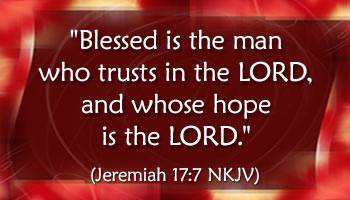 Blessed is the man who trusts in the LORD, whose hope is the LORD. Jeremiah 17:7