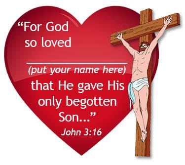 """For God so loved [put your name here] that He gave His only Begotten Son."""