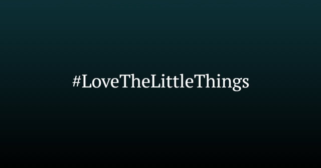 #LoveTheLittleThings