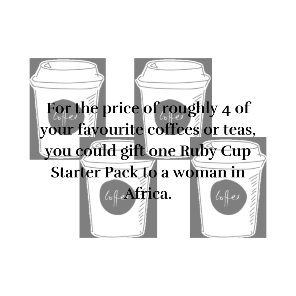 For the price of roughly 4 cups of your favourite coffees or teas, you could gift one ruby cup starter pack for a woman in Africa.