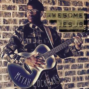 "Newcomer MYYAH LOCKHART Gospel Music With Debut Worship Single ""Awesome Jesus"""