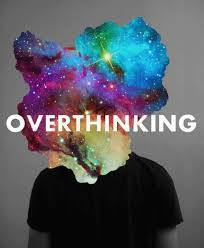 IF YOU TEND TO OVERTHINK THEN …