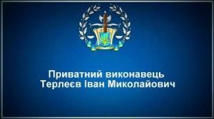 Приватний виконавець Терлеєв Іван Миколайович