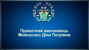 Приватний виконавець Мойсеєнко Діна Петрівна