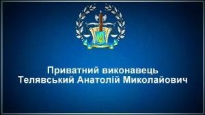 Приватний виконавець Телявський Анатолій Миколайович