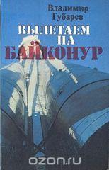 Вылетаем на Байконур Владимир Губарев Букинистическое издание (1979)