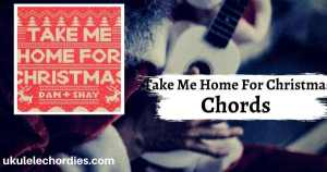 Take Me Home For Christmas Ukulele Chords by Dan + Shay