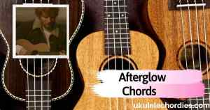 Afterglow Ukulele Chords by Ed Sheeran