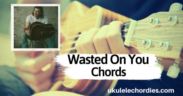 Morgan Wallen – Wasted On You Ukulele Chords