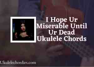 Read more about the article I Hope Ur Miserable Until Ur Dead ukulele Chords by Nessa Barrett