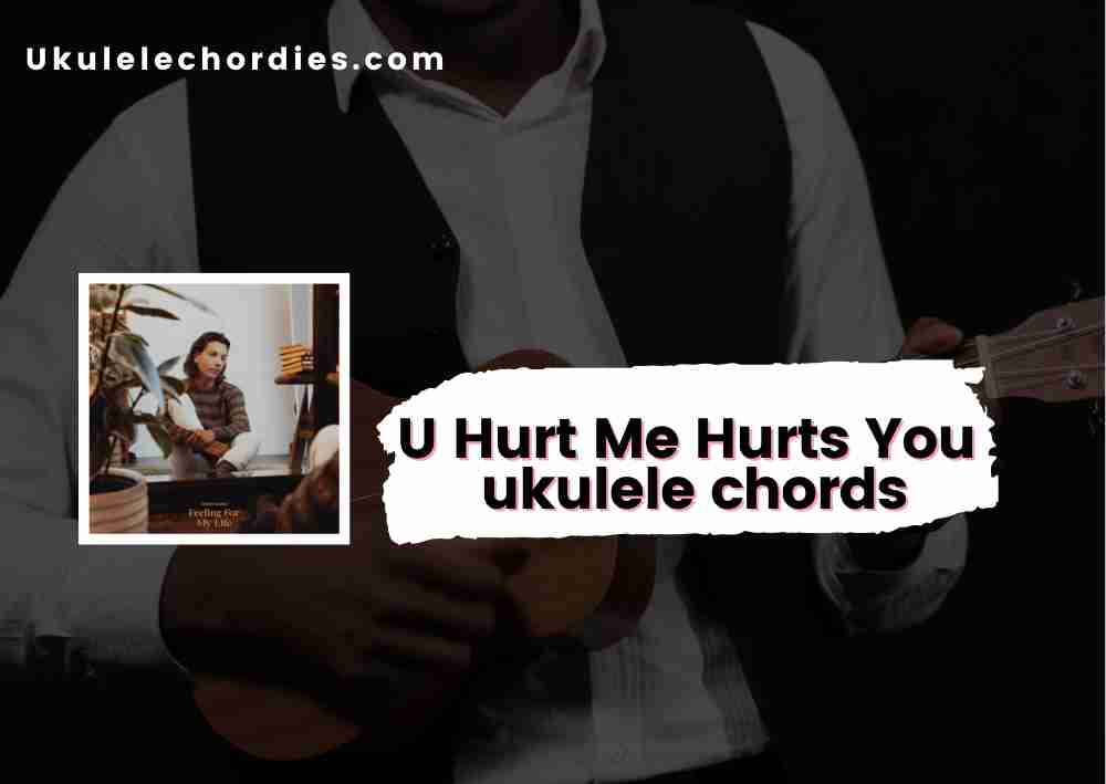 Read more about the article U Hurt Me Hurts You Ukuelel chords by Anson Seabra