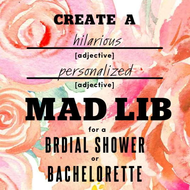 Create a hilarious personalized mad lib game for a bridal shower or bachelorette party. Plus, it's so easy since the bride has already done half the work for you!