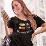 "Women's T shirt that says ""Hi. Bye. Microinteraction."""