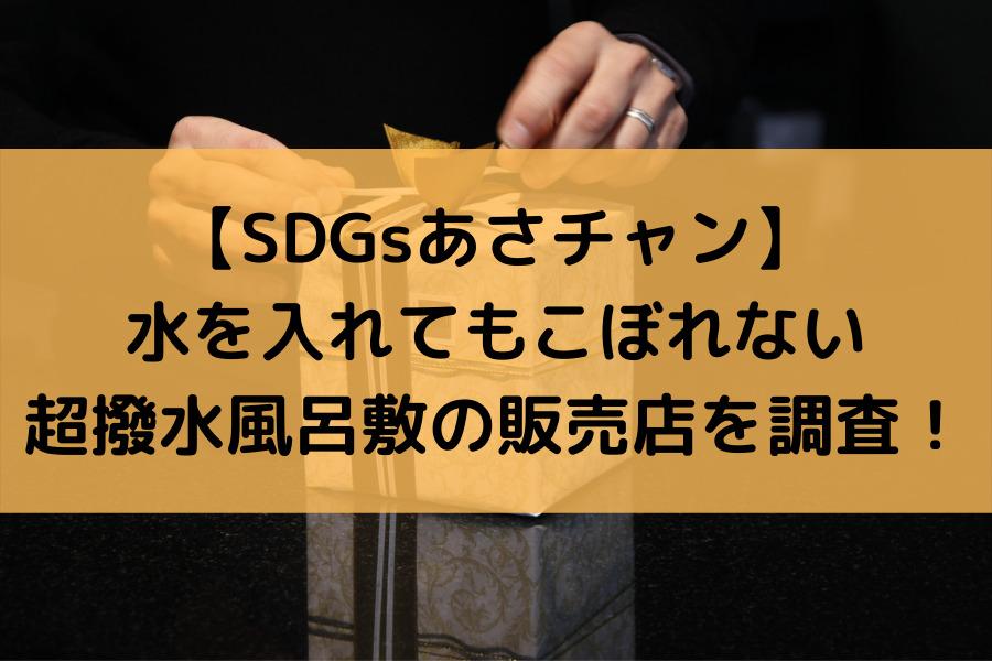 【SDGsあさチャン】水を入れてもこぼれない超撥水風呂敷の販売店を調査!