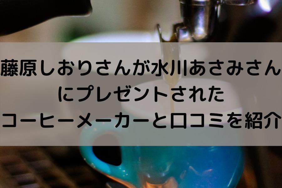 藤原しおりさんが水川あさみさんにプレゼントされたコーヒーメーカーと口コミをご紹介