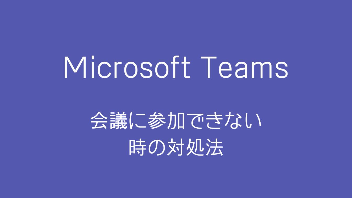 【解決済】Teamsで会議に参加できない時の対処法