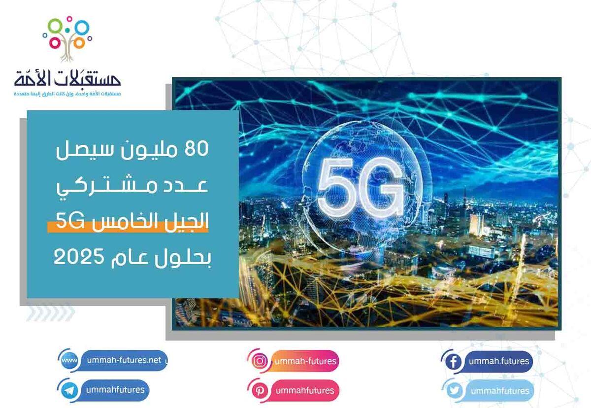 80 مليون سيصل عدد مشتركي الجيل الخامس 5G بحلول عام 2025