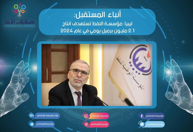 ليبيا: مؤسسة النفط تستهدف انتاج 2.1 مليون برميل يومي في عام 2024