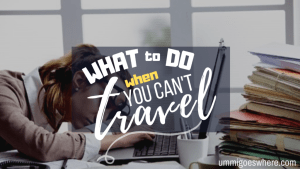 What to Do When You Can't Travel | Ummi Goes Where?