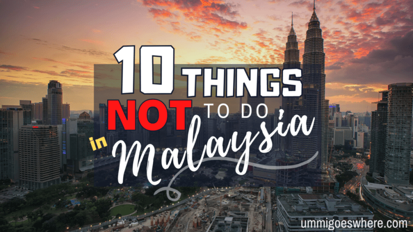 10 Things Not to Do in Malaysia | Ummi Goes Where?