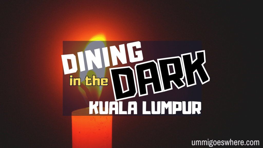 Dining in the Dark in Kuala Lumpur | Ummi Goes Where?
