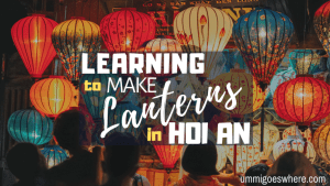 Learning to Make Lanterns in Hoi An | Ummi Goes Where?