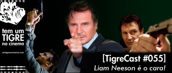 Liam Nesson é o cara! Tigrecast 55