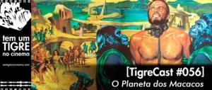 O Planeta dos Macacos   TigreCast #56   Podcast