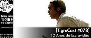 12 Anos de Escravidão | TigreCast #78 | Podcast