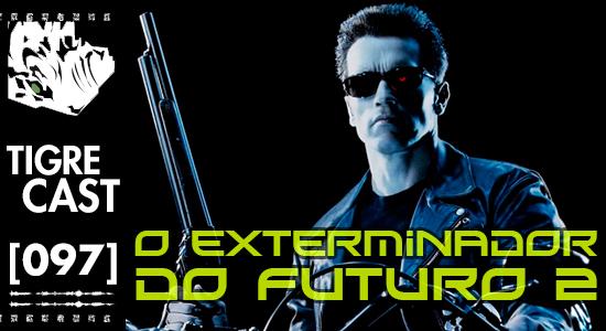 O Exterminador do Futuro 2 | TigreCast #97