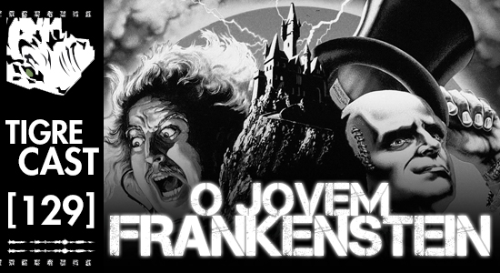 O Jovem Frankenstein | TigreCast 129 | Podcast