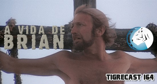 A Vida de Brian | TigreCast #164 | Podcast