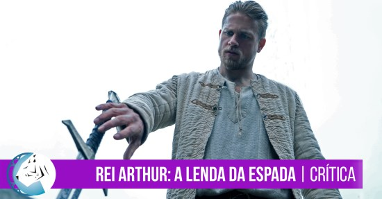 Rei Arthur: A Lenda da Espada (King Arthur: Legend of the Sword) | Crítica
