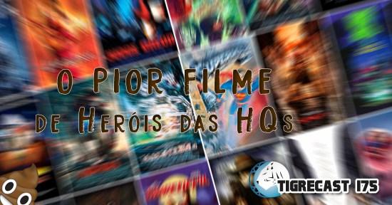 O Pior Filme de Heróis das HQs | TigreCast #175 | Podcast