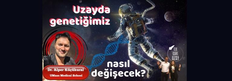 Uzayda genetiğimiz değişecek mi?, Konuk: Dr Alper Küçükural (UMass Medical School)