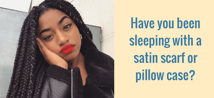 Have you been sleeping with a satin scarf or pillow case?