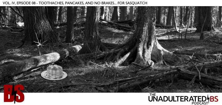 Vol. IV, Episode 08 - Toothaches, Pancakes, and No Brakes... for Sasquatch