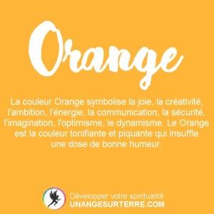 Signification Couleur Orange : La couleur Orange symbolise la joie, la créativité, l'ambition, l'énergie, la communication, la sécurité, l'imagination, l'optimisme, le dynamisme. Le Orange est la couleur tonifiante et piquante qui insuffle une dose de bonne humeur. (un ange sur terre - unangesurterre.com)
