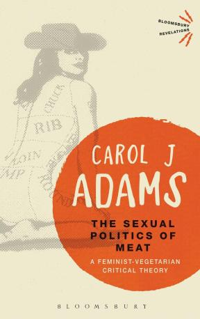 The Sexual Politics of Meat: A Feminist Vegetarian Critical Theory by Carol J. Adams.