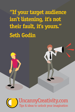 """If your target audience isn't listening, it's not their fault, it's yours."" Seth Godin"