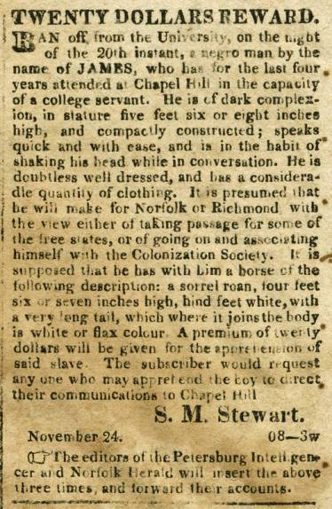 "Advertisement for a reward for the return of James, a ""college servant"" runaway, Hillsborough Recorder, 29 November 1829. // Prior to 1865, it was a common practice in Chapel Hill for enslavers to ""hire out"" the people they enslaved to perform services for professors and students at the University. This advertisement is for the apprehension of James, an enslaved man in Chapel Hill, described as a ""college servant,"" rather than a slave."