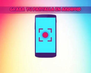 Mejores apps para grabar la pantalla de tu móvil Android