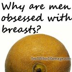 Why are men obsessed with breasts