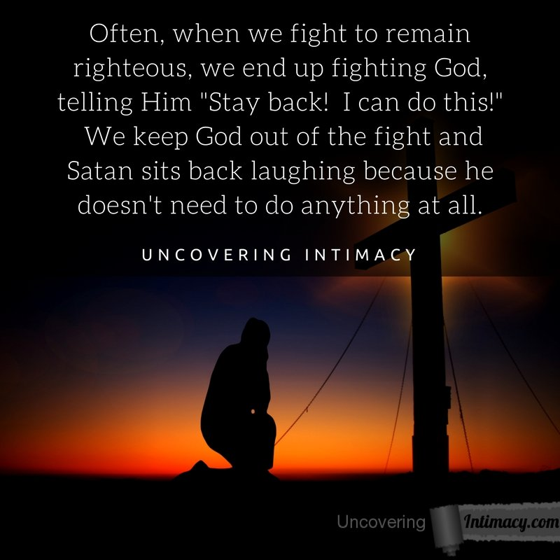 "Often, when we fight to remain righteous, we end up fighting God, telling Him ""Stay back! I can do this!"" We keep God out of the fight and Satan sits back laughing because he doesn't need to do anything at all."
