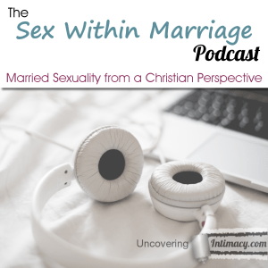 Sex Within Marriage Podcast - UncoveringIntimacy.com