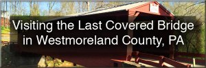 Visiting the Covered Bridge in Westmoreland County, Pennsylvania