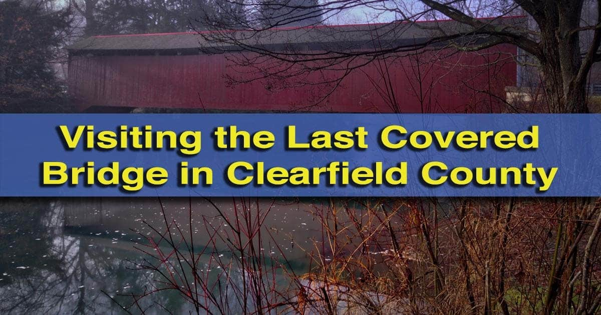 Visiting the Covered Bridge of Clearfield County, Pennsylvania
