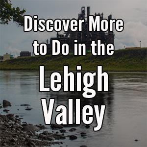 Things to do in the Lehigh Valley of Pennsylvania