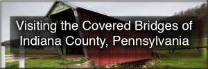How to get to the covered bridges in Indiana County, Pennsylvania