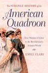 The Strange History of the American Quadroon: Free Women of Color in the Revolutionary Atlantic World, by Emily Clark
